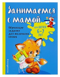 Занимаемся с мамой Обучающие задания для маленьких гениев 6-7 лет Александрова О.В.  Издательство Эксмо