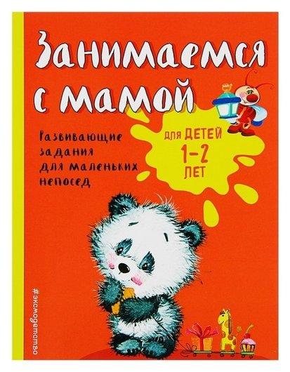 Занимаемся с мамой для детей 1-2 лет Развивающие задания для маленьких непосед Александрова О.В.  Эксмо
