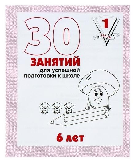 Рабочая тетрадь для детей 6 лет «30 занятий для успешной подготовки к школе». часть 1  Весна-дизайн