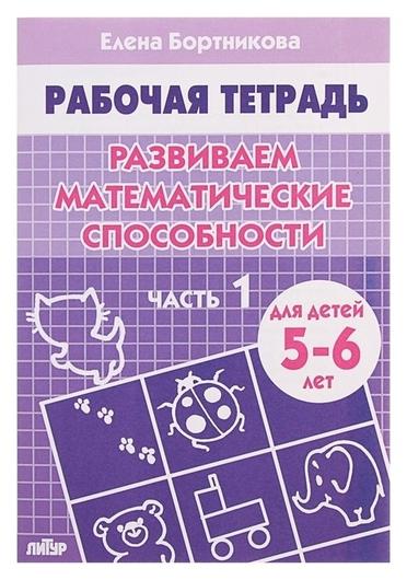 Рабочая тетрадь для детей 5-6 лет «Развиваем математические способности». часть 1. бортникова Е.  Литур