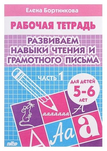 Рабочая тетрадь для детей 5-6 лет «Развиваем навыки чтения и грамотного письма». часть 1. бортникова Е.  Литур