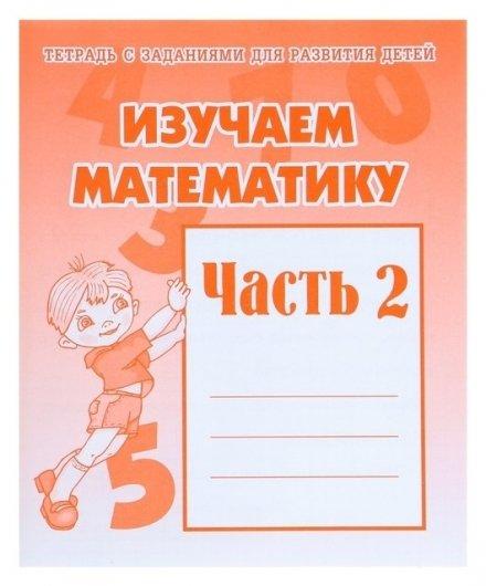 Рабочая тетрадь «Изучаем математику». часть 2  Весна-дизайн
