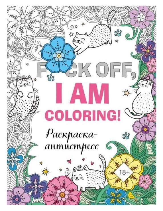 Раскраска-антистресс для взрослых. F*ck Off, I Am Coloring! Издательство Эксмо