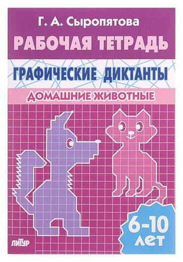 Рабочая тетрадь для детей 6-10 лет «Графические диктанты. домашние животные». сыропятова Г. А.  Литур